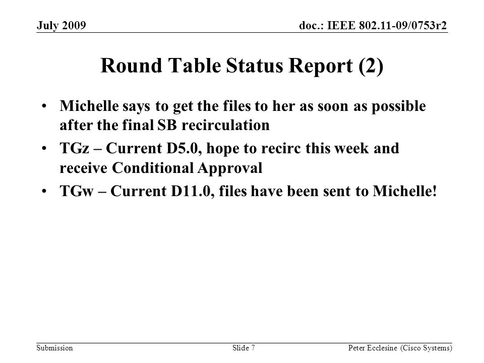 Submission doc.: IEEE 802.11-09/0753r2July 2009 Peter Ecclesine (Cisco Systems) Round Table Status Report (2) Michelle says to get the files to her as soon as possible after the final SB recirculation TGz – Current D5.0, hope to recirc this week and receive Conditional Approval TGw – Current D11.0, files have been sent to Michelle.