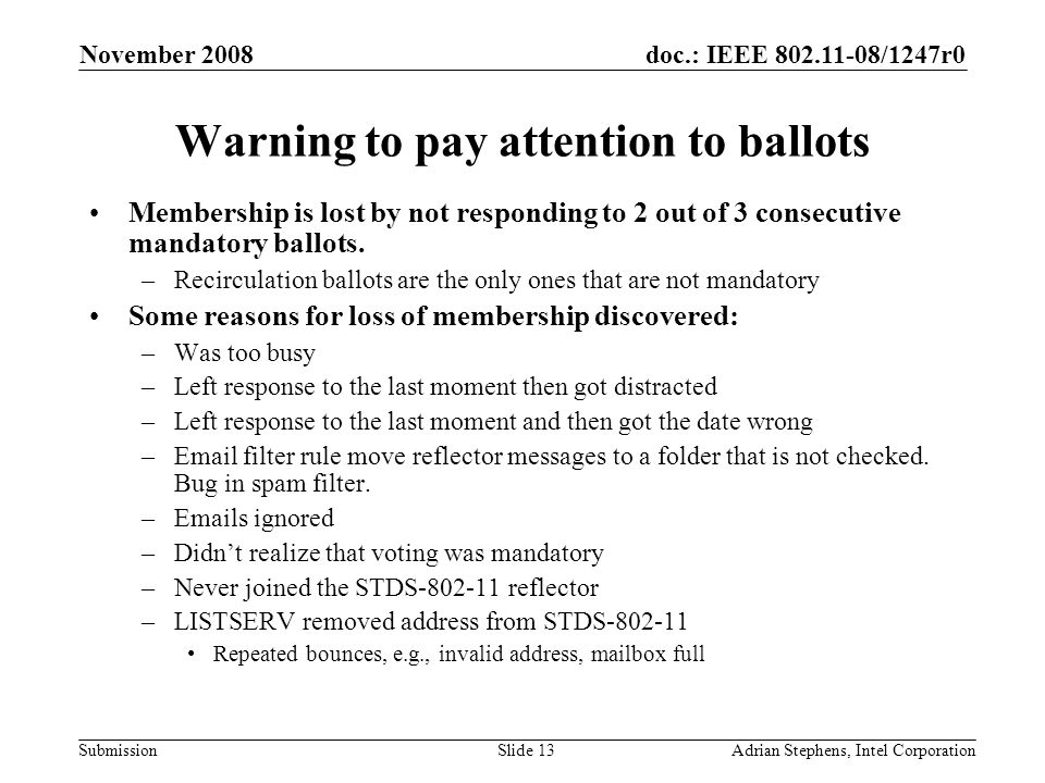 doc.: IEEE 802.11-08/1247r0 Submission November 2008 Adrian Stephens, Intel CorporationSlide 13 Warning to pay attention to ballots Membership is lost by not responding to 2 out of 3 consecutive mandatory ballots.