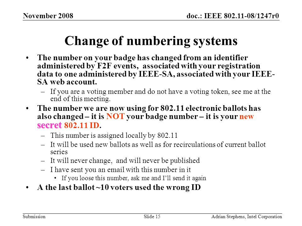 doc.: IEEE 802.11-08/1247r0 Submission November 2008 Adrian Stephens, Intel CorporationSlide 15 Change of numbering systems The number on your badge has changed from an identifier administered by F2F events, associated with your registration data to one administered by IEEE-SA, associated with your IEEE- SA web account.