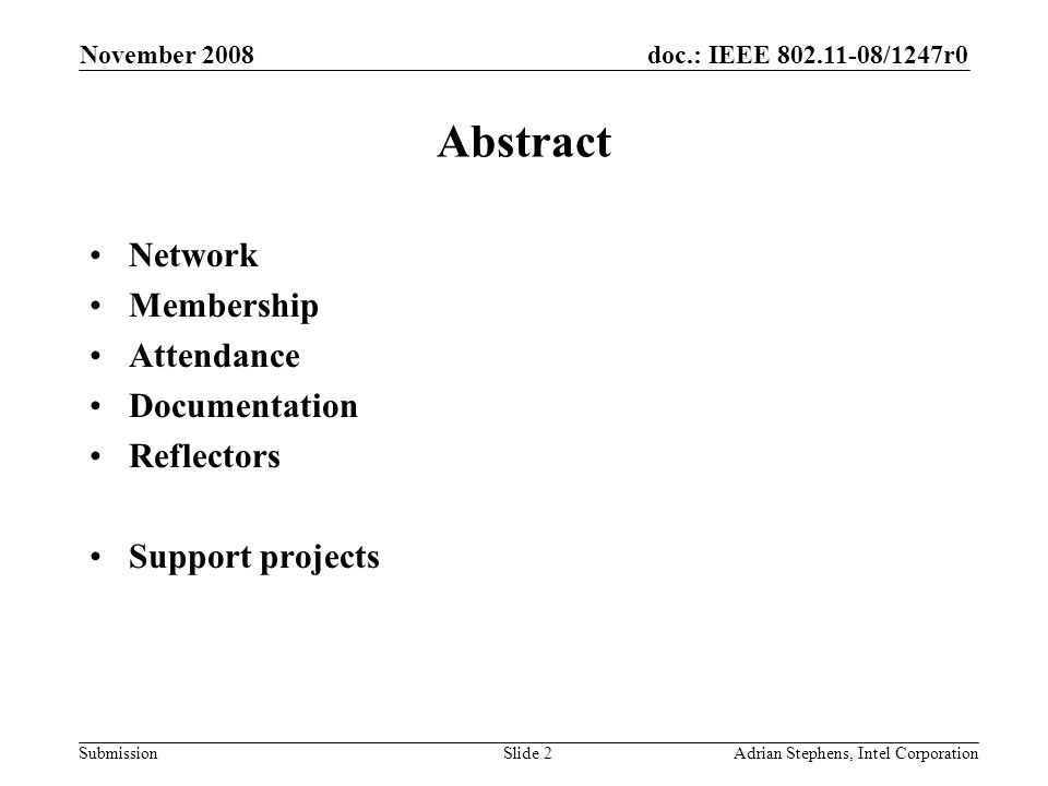doc.: IEEE 802.11-08/1247r0 Submission November 2008 Adrian Stephens, Intel CorporationSlide 2 Abstract Network Membership Attendance Documentation Reflectors Support projects