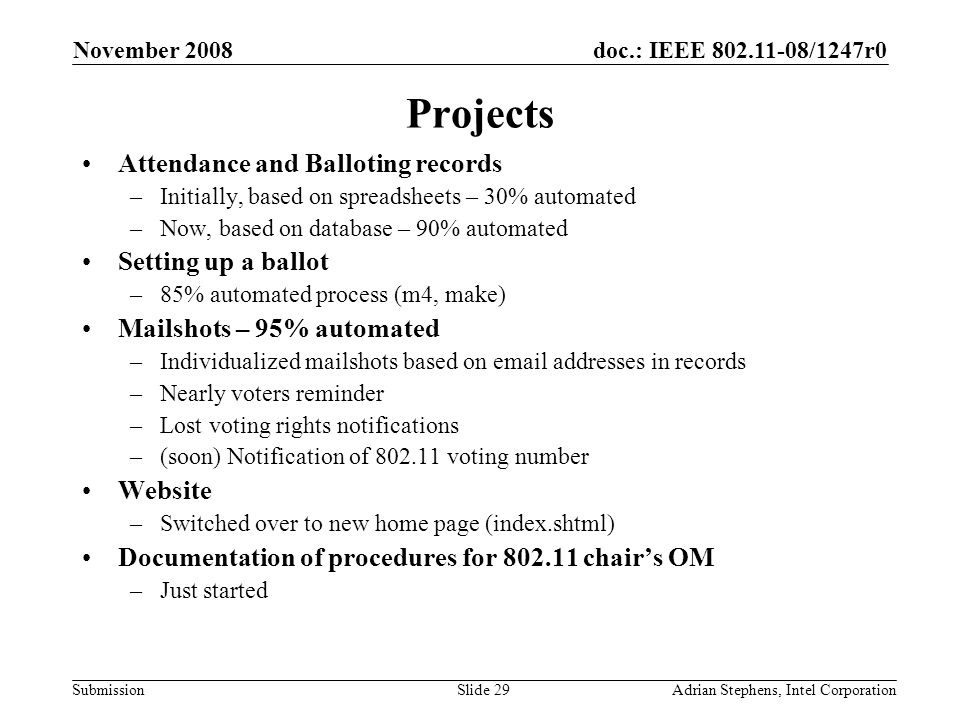 doc.: IEEE 802.11-08/1247r0 Submission November 2008 Adrian Stephens, Intel CorporationSlide 29 Projects Attendance and Balloting records –Initially, based on spreadsheets – 30% automated –Now, based on database – 90% automated Setting up a ballot –85% automated process (m4, make) Mailshots – 95% automated –Individualized mailshots based on email addresses in records –Nearly voters reminder –Lost voting rights notifications –(soon) Notification of 802.11 voting number Website –Switched over to new home page (index.shtml) Documentation of procedures for 802.11 chairs OM –Just started