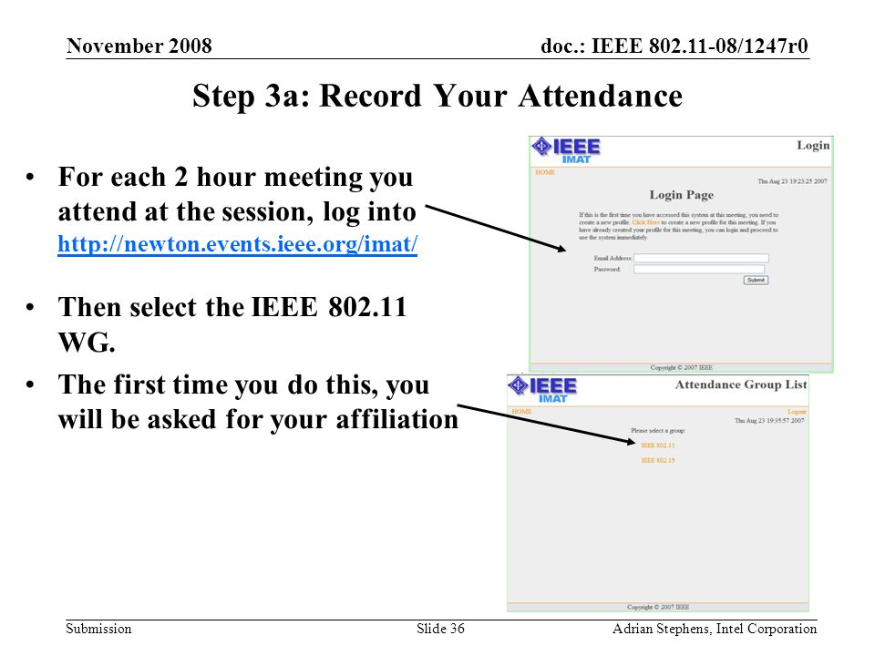 doc.: IEEE 802.11-08/1247r0 Submission November 2008 Adrian Stephens, Intel CorporationSlide 36 Step 3a: Record Your Attendance For each 2 hour meeting you attend at the session, log into http://newton.events.ieee.org/imat/ http://newton.events.ieee.org/imat/ Then select the IEEE 802.11 WG.