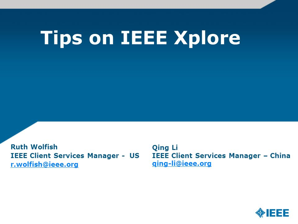 Tips on IEEE Xplore Ruth Wolfish IEEE Client Services Manager - US r.wolfish@ieee.org Qing Li IEEE Client Services Manager – China qing-li@ieee.org