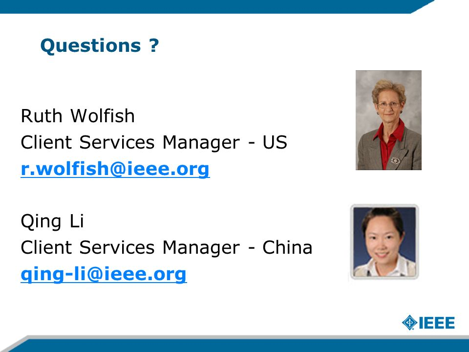 Questions ? Ruth Wolfish Client Services Manager - US r.wolfish@ieee.org Qing Li Client Services Manager - China qing-li@ieee.org