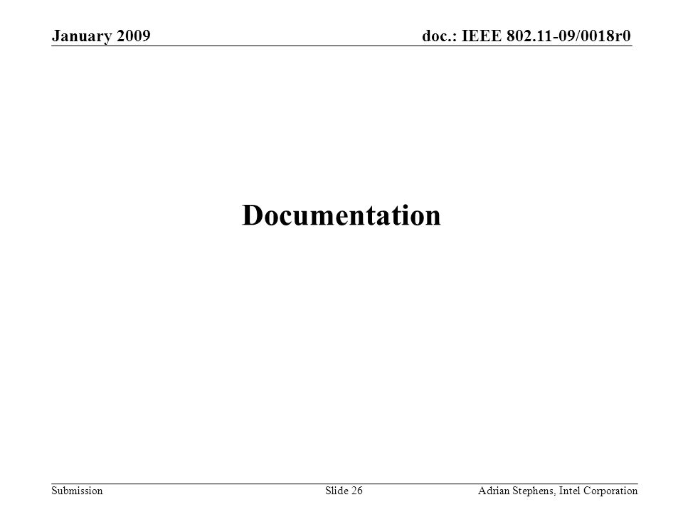 doc.: IEEE 802.11-09/0018r0 Submission January 2009 Adrian Stephens, Intel CorporationSlide 26 Documentation