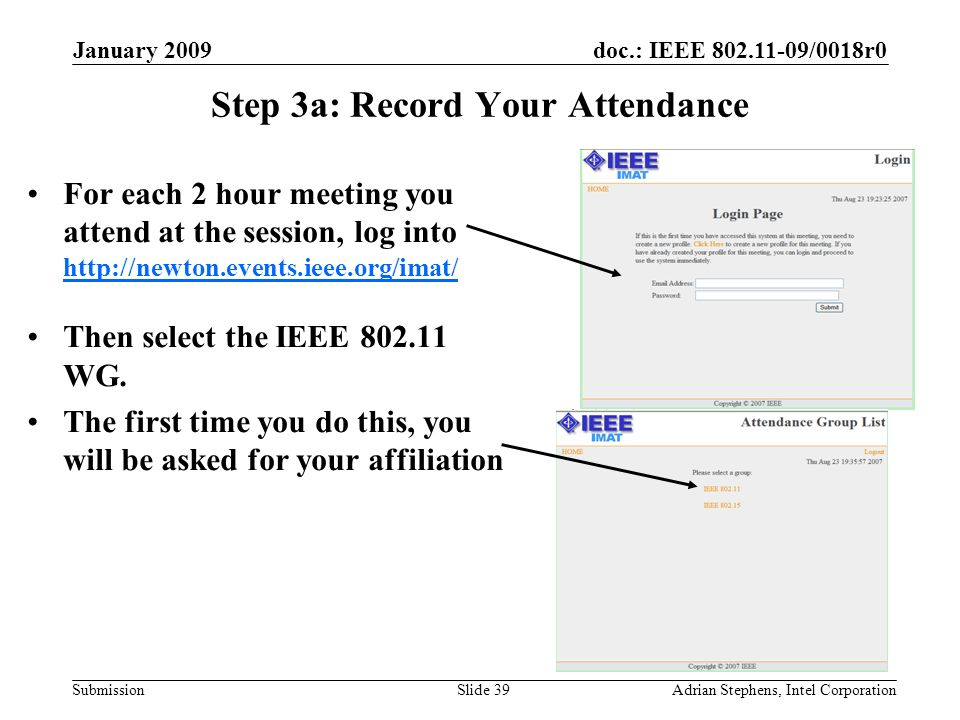doc.: IEEE 802.11-09/0018r0 Submission January 2009 Adrian Stephens, Intel CorporationSlide 39 Step 3a: Record Your Attendance For each 2 hour meeting you attend at the session, log into http://newton.events.ieee.org/imat/ http://newton.events.ieee.org/imat/ Then select the IEEE 802.11 WG.