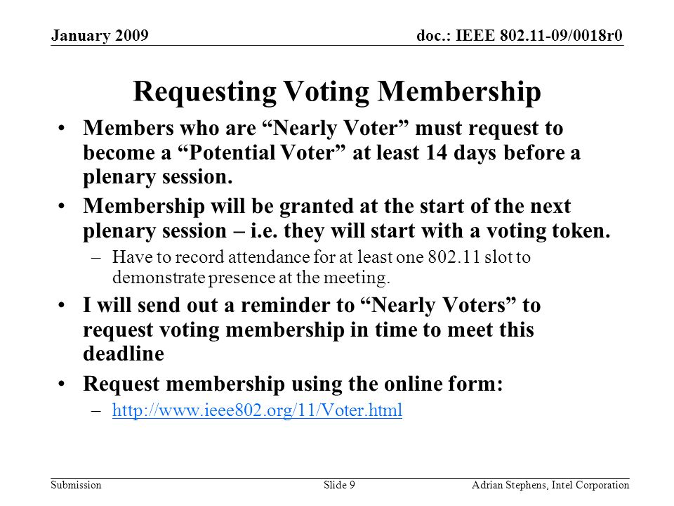 doc.: IEEE 802.11-09/0018r0 Submission January 2009 Adrian Stephens, Intel CorporationSlide 9 Requesting Voting Membership Members who are Nearly Voter must request to become a Potential Voter at least 14 days before a plenary session.