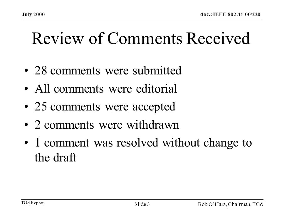 doc.: IEEE 802.11-00/220 TGd Report July 2000 Bob OHara, Chairman, TGdSlide 3 Review of Comments Received 28 comments were submitted All comments were