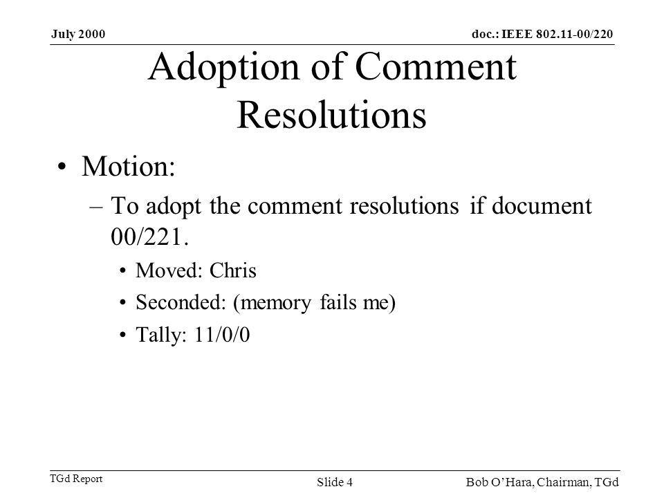 doc.: IEEE 802.11-00/220 TGd Report July 2000 Bob OHara, Chairman, TGdSlide 4 Adoption of Comment Resolutions Motion: –To adopt the comment resolution