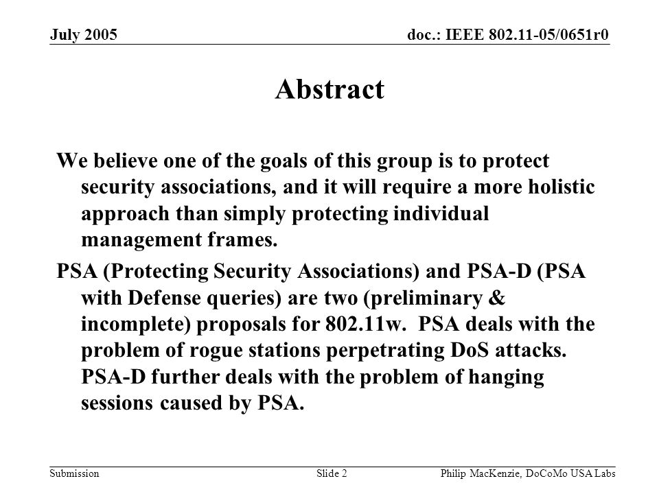 doc.: IEEE 802.11-05/0651r0 Submission July 2005 Philip MacKenzie, DoCoMo USA LabsSlide 3 Outline PSA: Protection against rogue stations (2 DoS attacks) –AP protocol changes –STA protocol changes PSA-D: Protection against rogue stations + hanging session deadlock issue –AP protocol changes –STA protocol changes What is not covered in this presentation –Other management frames: Action, ATIM, etc.