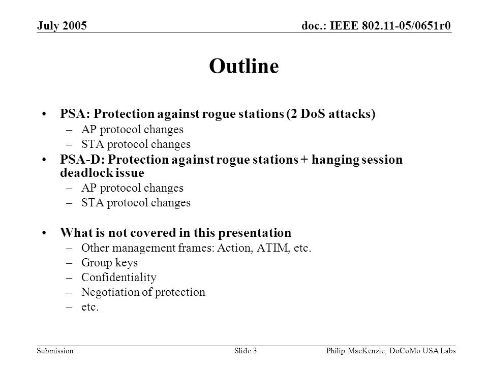 doc.: IEEE 802.11-05/0651r0 Submission July 2005 Philip MacKenzie, DoCoMo USA LabsSlide 4 PSA Problems addressed –Rogue stations (2 DoS attacks) Changes to 802.11 –Add MIC to Deauthentication, Disassociation, and Reassociation frames –Other miscellaneous changes Assumes Reassociation frames allowed in State 3 O/W just mimic Association frames