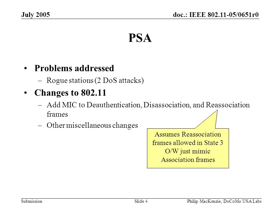 doc.: IEEE 802.11-05/0651r0 Submission July 2005 Philip MacKenzie, DoCoMo USA LabsSlide 5 Problems: Rogue stations Associated w/PTKSA Disassociation -or- Authentication Association Reassociation Deauthentication Associated w/PTKSA Association Inform DS MAC address mapping DoS attack 1 DoS attack 2