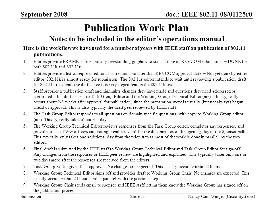 Submission doc.: IEEE 802.11-08/01125r0 Publication Work Plan Note: to be included in the editors operations manual Here is the workflow we have used for a number of years with IEEE staff on publication of 802.11 publications: 1.Editors provide FRAME source and any freestanding graphics to staff at time of REVCOM submission.