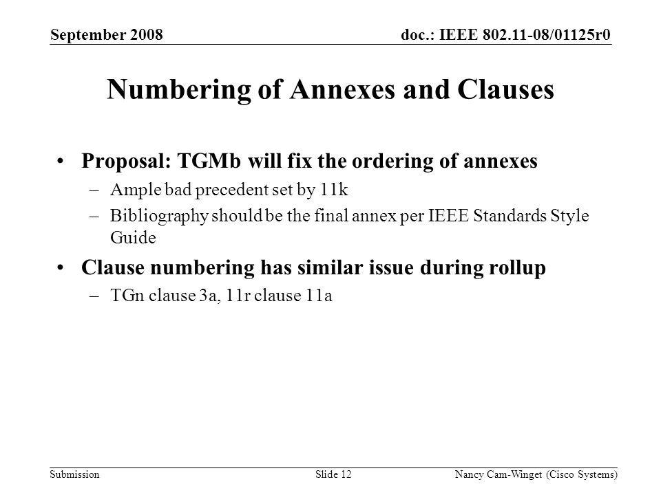 Submission doc.: IEEE 802.11-08/01125r0 Numbering of Annexes and Clauses Proposal: TGMb will fix the ordering of annexes –Ample bad precedent set by 11k –Bibliography should be the final annex per IEEE Standards Style Guide Clause numbering has similar issue during rollup –TGn clause 3a, 11r clause 11a September 2008 Nancy Cam-Winget (Cisco Systems)Slide 12