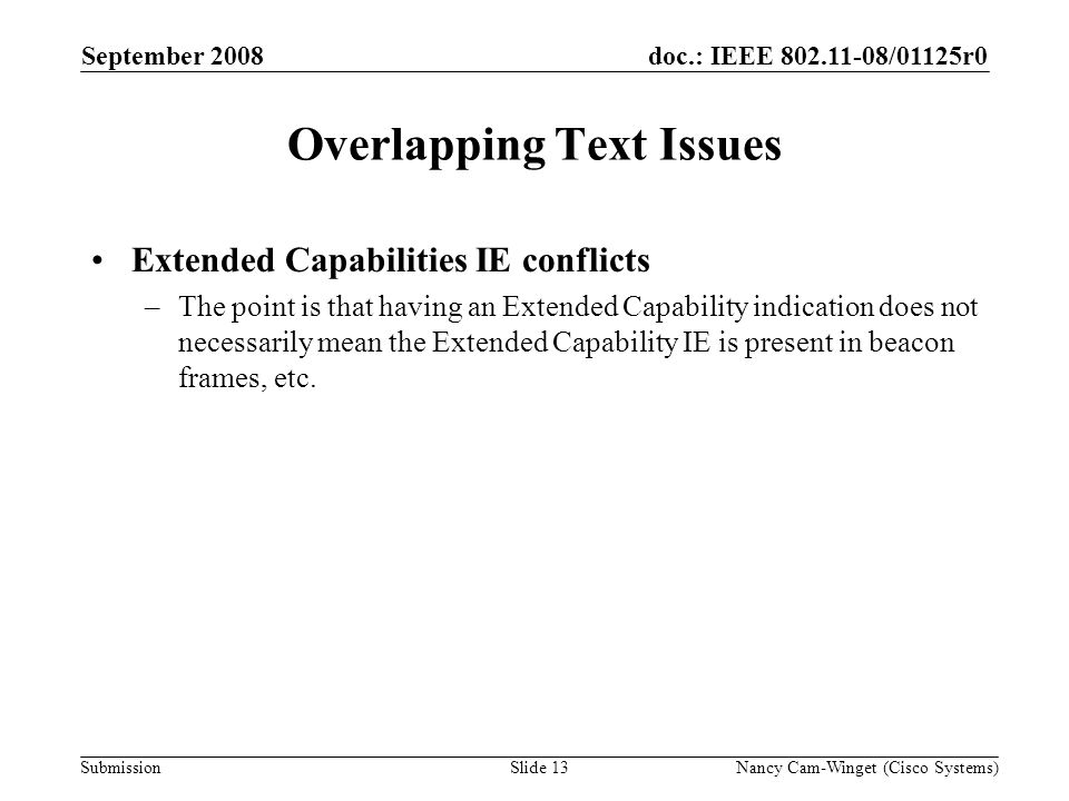 Submission doc.: IEEE 802.11-08/01125r0 Overlapping Text Issues Extended Capabilities IE conflicts –The point is that having an Extended Capability indication does not necessarily mean the Extended Capability IE is present in beacon frames, etc.