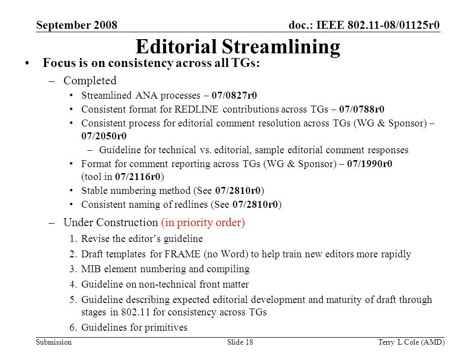 Submission doc.: IEEE 802.11-08/01125r0 Terry L Cole (AMD)Slide 18 Editorial Streamlining Focus is on consistency across all TGs: –Completed Streamlined ANA processes – 07/0827r0 Consistent format for REDLINE contributions across TGs – 07/0788r0 Consistent process for editorial comment resolution across TGs (WG & Sponsor) – 07/2050r0 –Guideline for technical vs.