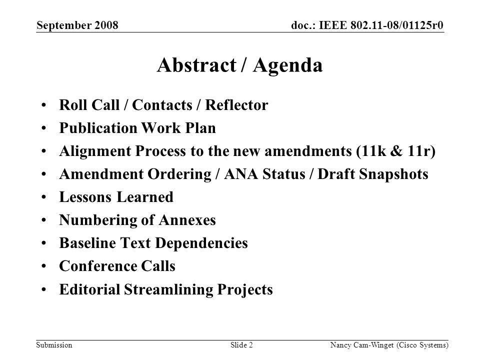 Submission doc.: IEEE 802.11-08/01125r0 Nancy Cam-Winget (Cisco Systems)Slide 2 Abstract / Agenda Roll Call / Contacts / Reflector Publication Work Plan Alignment Process to the new amendments (11k & 11r) Amendment Ordering / ANA Status / Draft Snapshots Lessons Learned Numbering of Annexes Baseline Text Dependencies Conference Calls Editorial Streamlining Projects September 2008