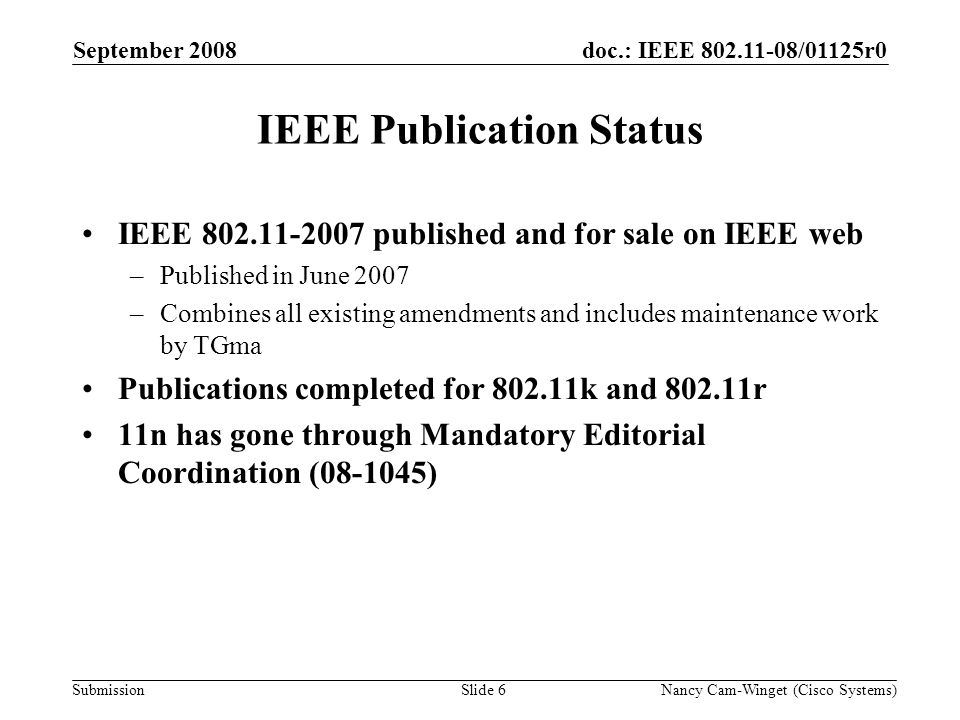 Submission doc.: IEEE 802.11-08/01125r0September 2008 Nancy Cam-Winget (Cisco Systems)Slide 6 IEEE Publication Status IEEE 802.11-2007 published and for sale on IEEE web –Published in June 2007 –Combines all existing amendments and includes maintenance work by TGma Publications completed for 802.11k and 802.11r 11n has gone through Mandatory Editorial Coordination (08-1045)