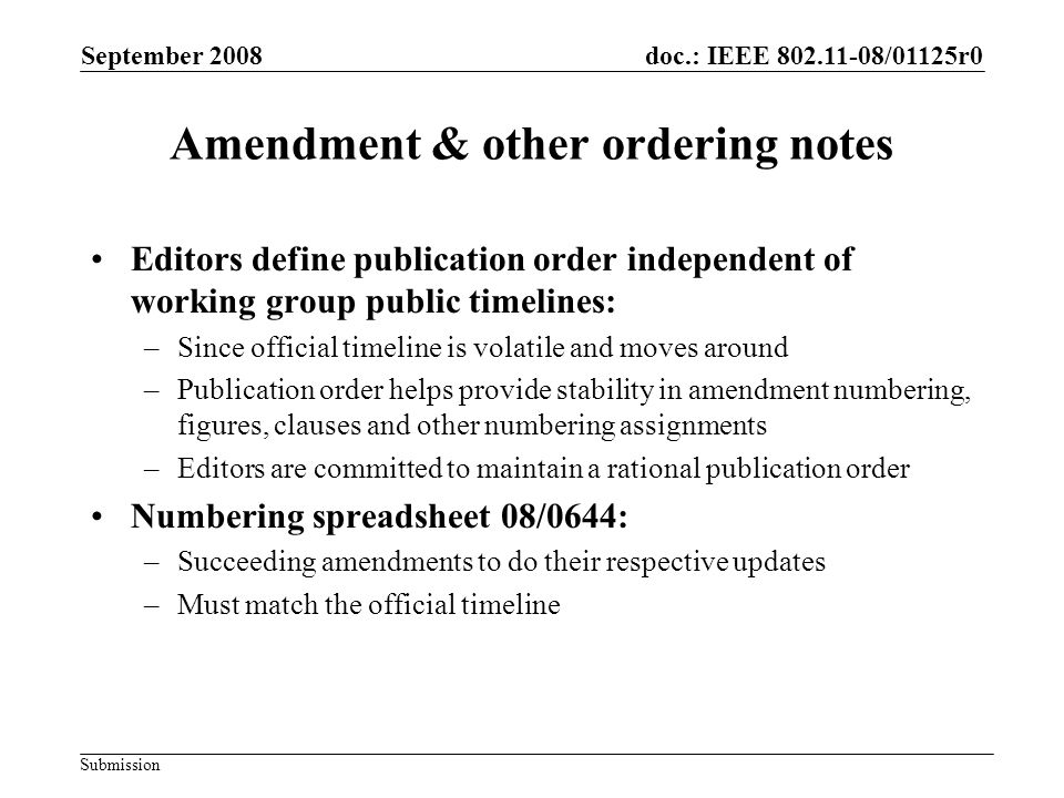 Submission doc.: IEEE 802.11-08/01125r0 Amendment & other ordering notes Editors define publication order independent of working group public timelines: –Since official timeline is volatile and moves around –Publication order helps provide stability in amendment numbering, figures, clauses and other numbering assignments –Editors are committed to maintain a rational publication order Numbering spreadsheet 08/0644: –Succeeding amendments to do their respective updates –Must match the official timeline September 2008
