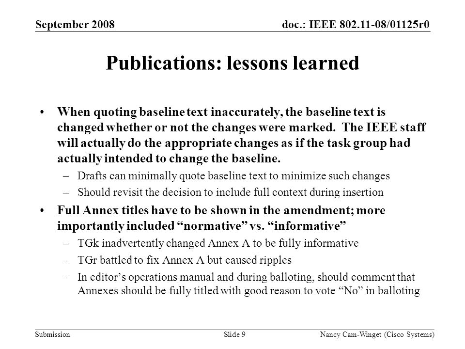 Submission doc.: IEEE 802.11-08/01125r0 Publications: lessons learned (contd) Acronym rules are inconsistent –Styleguide doesnt include definitions –Every document is treated as standalone, thus first acronym reference must be spelled out.