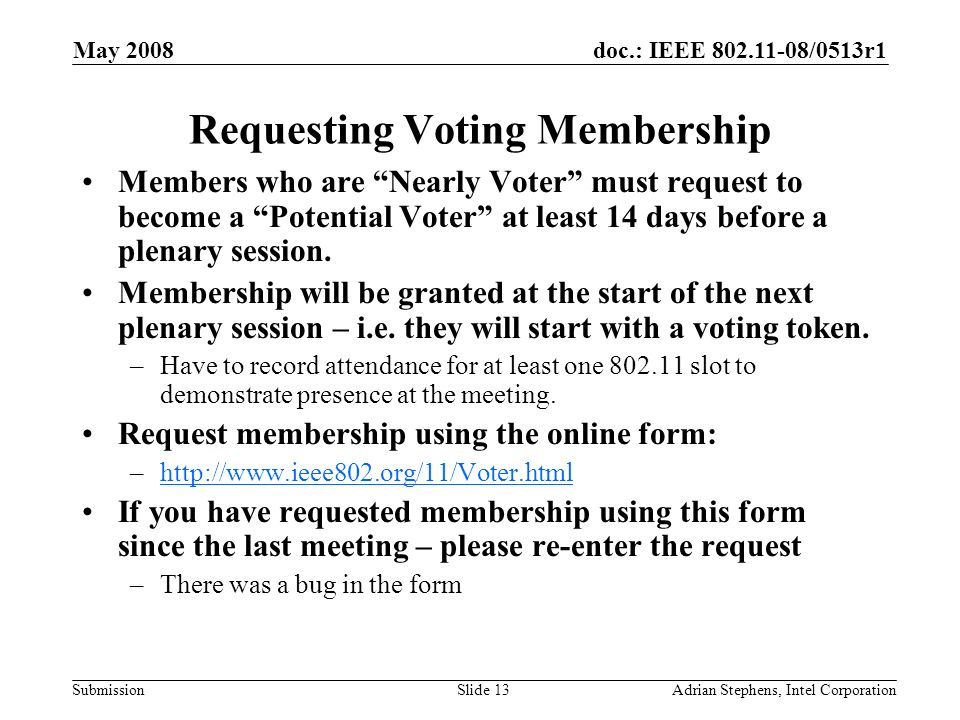 doc.: IEEE /0513r1 Submission May 2008 Adrian Stephens, Intel CorporationSlide 13 Requesting Voting Membership Members who are Nearly Voter must request to become a Potential Voter at least 14 days before a plenary session.