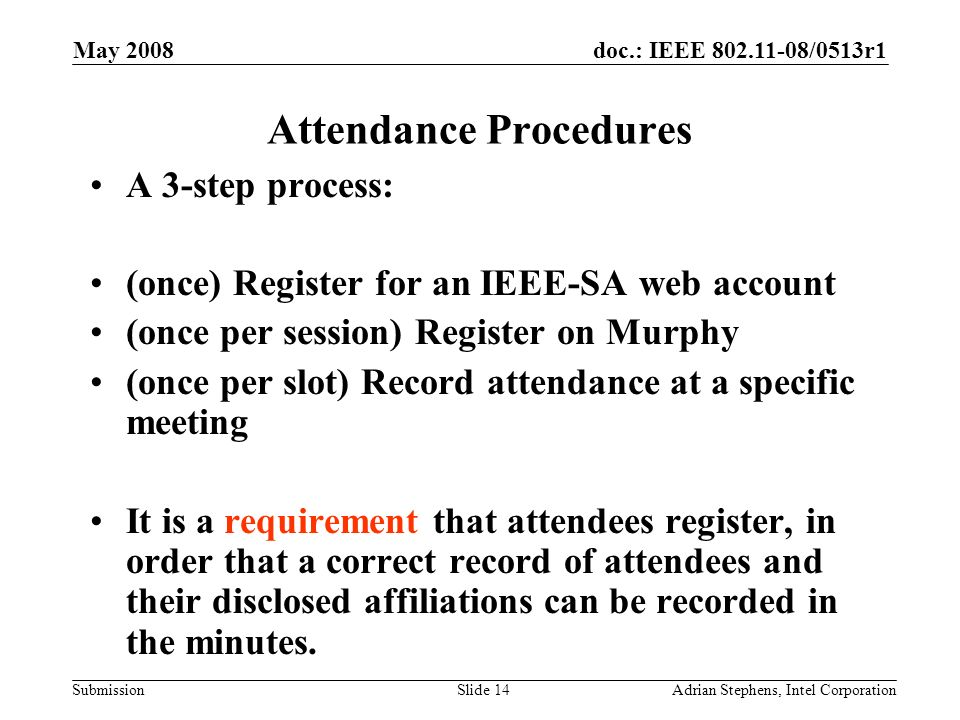 doc.: IEEE 802.11-08/0513r1 Submission May 2008 Adrian Stephens, Intel CorporationSlide 14 Attendance Procedures A 3-step process: (once) Register for an IEEE-SA web account (once per session) Register on Murphy (once per slot) Record attendance at a specific meeting It is a requirement that attendees register, in order that a correct record of attendees and their disclosed affiliations can be recorded in the minutes.