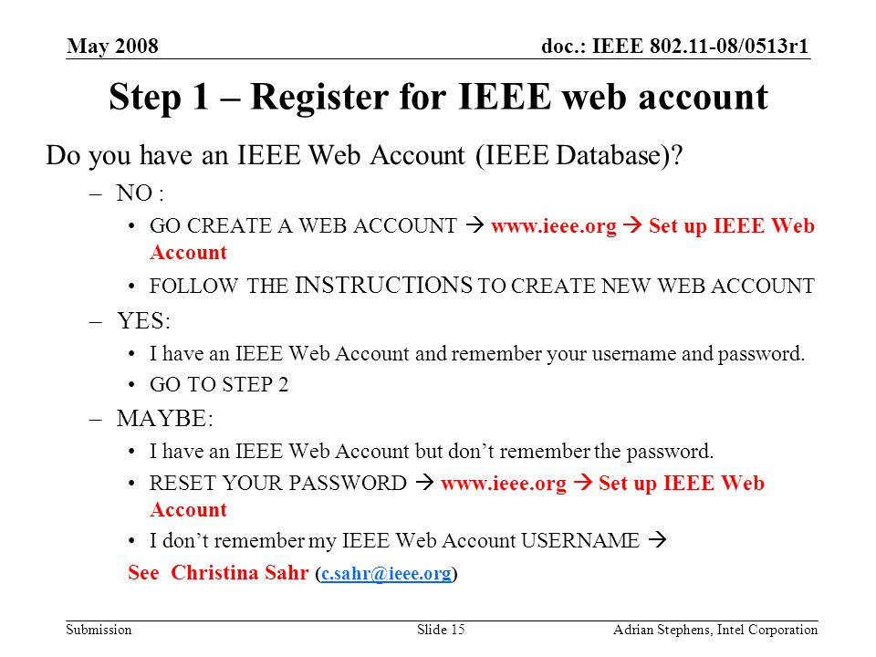 doc.: IEEE /0513r1 Submission May 2008 Adrian Stephens, Intel CorporationSlide 15 Step 1 – Register for IEEE web account Do you have an IEEE Web Account (IEEE Database).