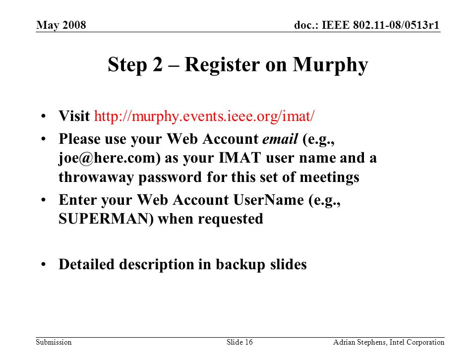 doc.: IEEE /0513r1 Submission May 2008 Adrian Stephens, Intel CorporationSlide 16 Step 2 – Register on Murphy Visit   Please use your Web Account  (e.g., as your IMAT user name and a throwaway password for this set of meetings Enter your Web Account UserName (e.g., SUPERMAN) when requested Detailed description in backup slides
