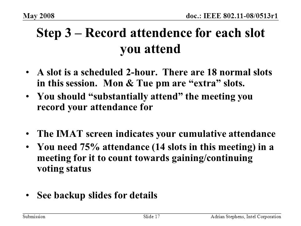 doc.: IEEE 802.11-08/0513r1 Submission May 2008 Adrian Stephens, Intel CorporationSlide 17 Step 3 – Record attendence for each slot you attend A slot is a scheduled 2-hour.