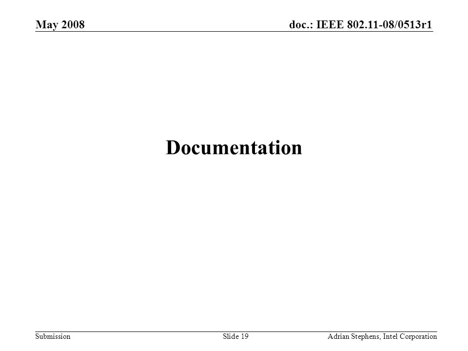 doc.: IEEE /0513r1 Submission May 2008 Adrian Stephens, Intel CorporationSlide 19 Documentation