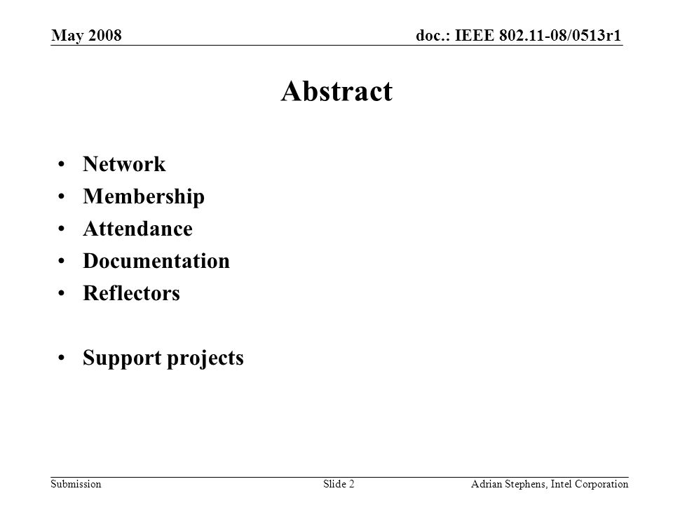 doc.: IEEE /0513r1 Submission May 2008 Adrian Stephens, Intel CorporationSlide 2 Abstract Network Membership Attendance Documentation Reflectors Support projects