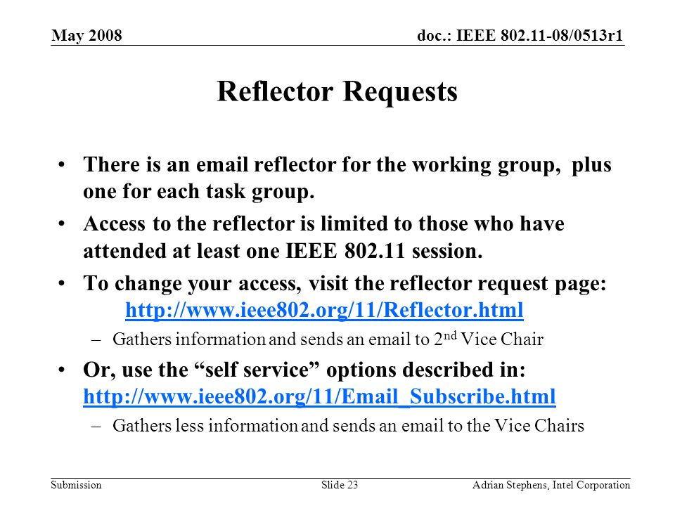 doc.: IEEE 802.11-08/0513r1 Submission May 2008 Adrian Stephens, Intel CorporationSlide 23 Reflector Requests There is an email reflector for the working group, plus one for each task group.