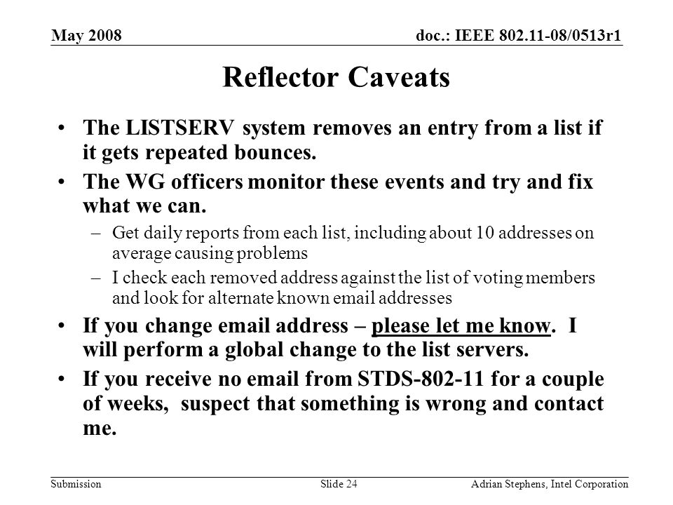 doc.: IEEE 802.11-08/0513r1 Submission May 2008 Adrian Stephens, Intel CorporationSlide 24 Reflector Caveats The LISTSERV system removes an entry from a list if it gets repeated bounces.