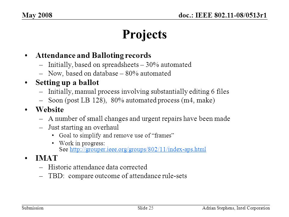 doc.: IEEE 802.11-08/0513r1 Submission May 2008 Adrian Stephens, Intel CorporationSlide 25 Projects Attendance and Balloting records –Initially, based on spreadsheets – 30% automated –Now, based on database – 80% automated Setting up a ballot –Initially, manual process involving substantially editing 6 files –Soon (post LB 128), 80% automated process (m4, make) Website –A number of small changes and urgent repairs have been made –Just starting an overhaul Goal to simplify and remove use of frames Work in progress: See http://grouper.ieee.org/groups/802/11/index-aps.htmlhttp://grouper.ieee.org/groups/802/11/index-aps.html IMAT –Historic attendance data corrected –TBD: compare outcome of attendance rule-sets