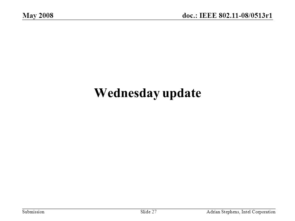 doc.: IEEE 802.11-08/0513r1 Submission May 2008 Adrian Stephens, Intel CorporationSlide 27 Wednesday update