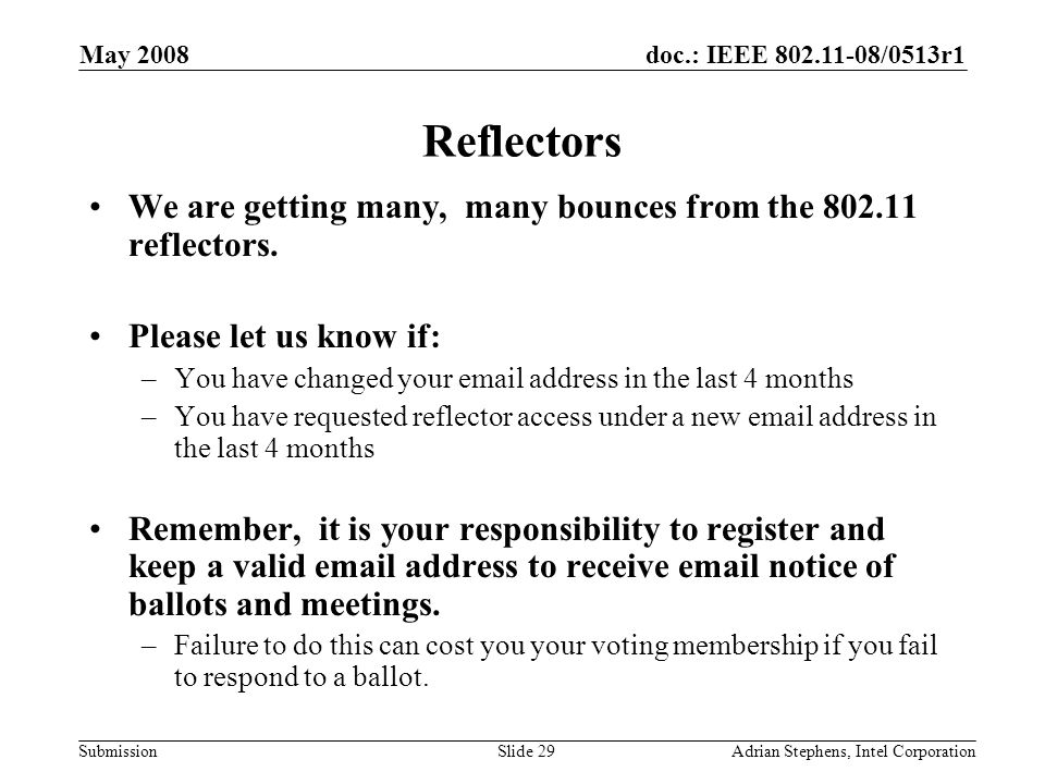 doc.: IEEE 802.11-08/0513r1 Submission May 2008 Adrian Stephens, Intel CorporationSlide 29 Reflectors We are getting many, many bounces from the 802.11 reflectors.