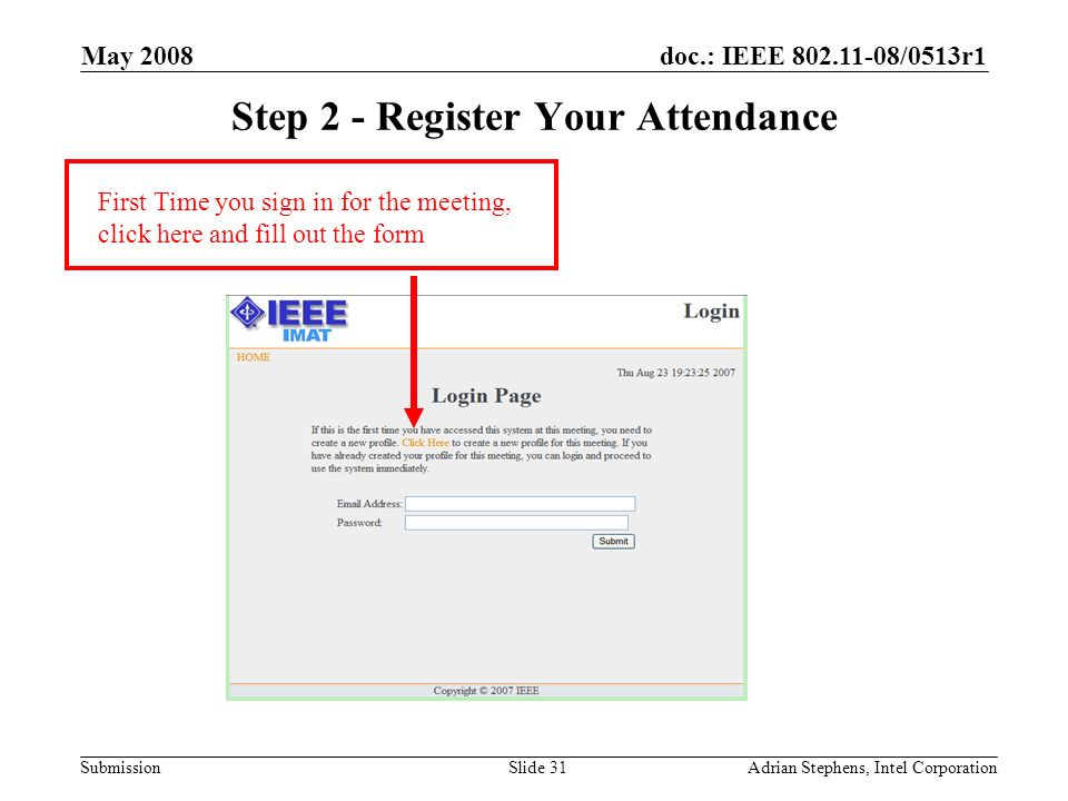 doc.: IEEE /0513r1 Submission May 2008 Adrian Stephens, Intel CorporationSlide 31 Step 2 - Register Your Attendance First Time you sign in for the meeting, click here and fill out the form