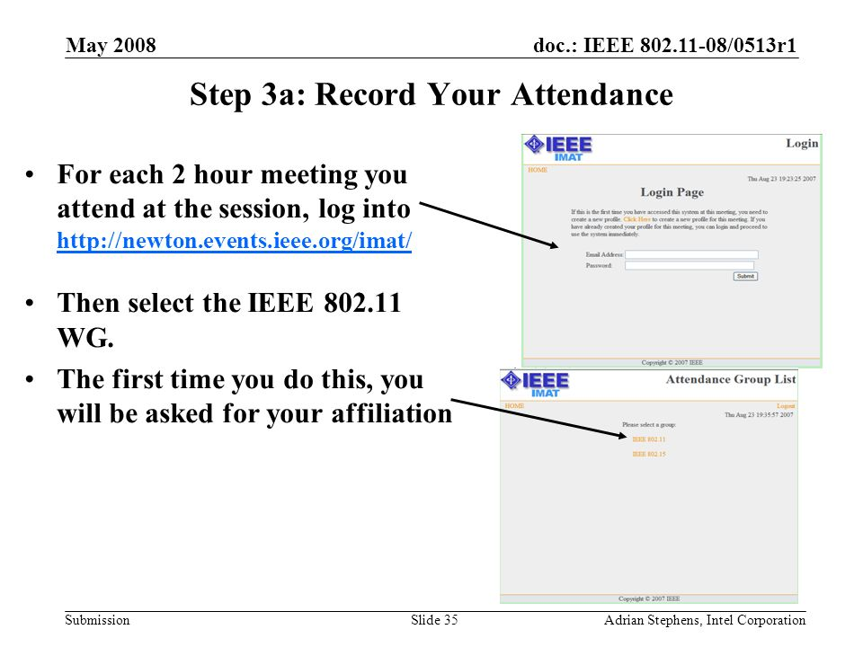 doc.: IEEE 802.11-08/0513r1 Submission May 2008 Adrian Stephens, Intel CorporationSlide 35 Step 3a: Record Your Attendance For each 2 hour meeting you attend at the session, log into http://newton.events.ieee.org/imat/ http://newton.events.ieee.org/imat/ Then select the IEEE 802.11 WG.