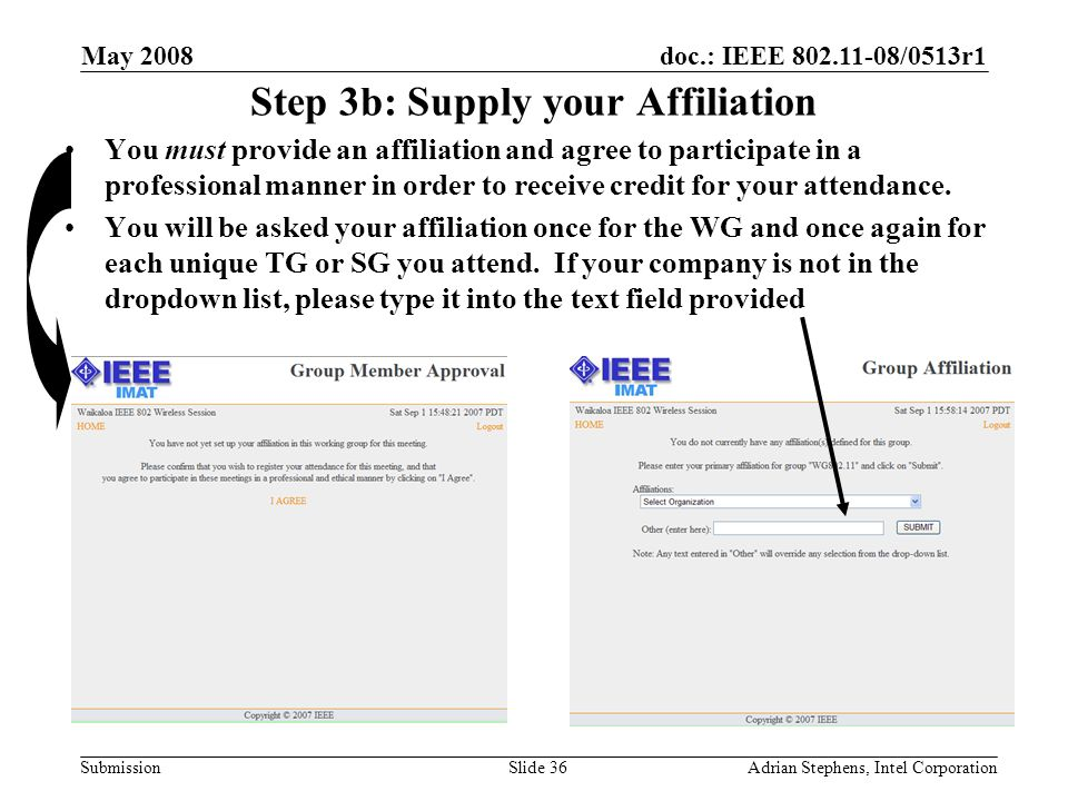 doc.: IEEE /0513r1 Submission May 2008 Adrian Stephens, Intel CorporationSlide 36 Step 3b: Supply your Affiliation You must provide an affiliation and agree to participate in a professional manner in order to receive credit for your attendance.