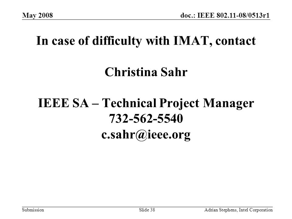 doc.: IEEE /0513r1 Submission May 2008 Adrian Stephens, Intel CorporationSlide 38 In case of difficulty with IMAT, contact Christina Sahr IEEE SA – Technical Project Manager