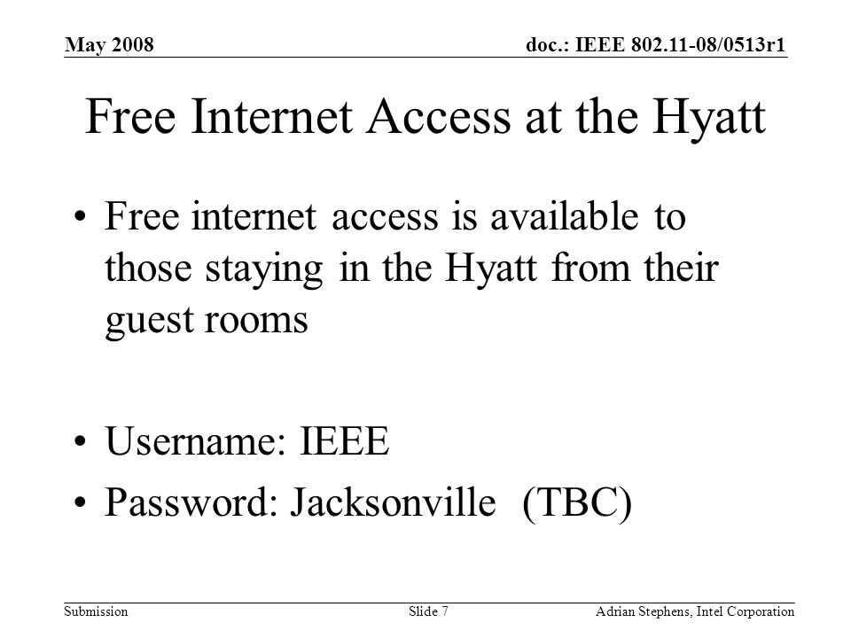 doc.: IEEE /0513r1 Submission May 2008 Adrian Stephens, Intel CorporationSlide 7 Free Internet Access at the Hyatt Free internet access is available to those staying in the Hyatt from their guest rooms Username: IEEE Password: Jacksonville (TBC)