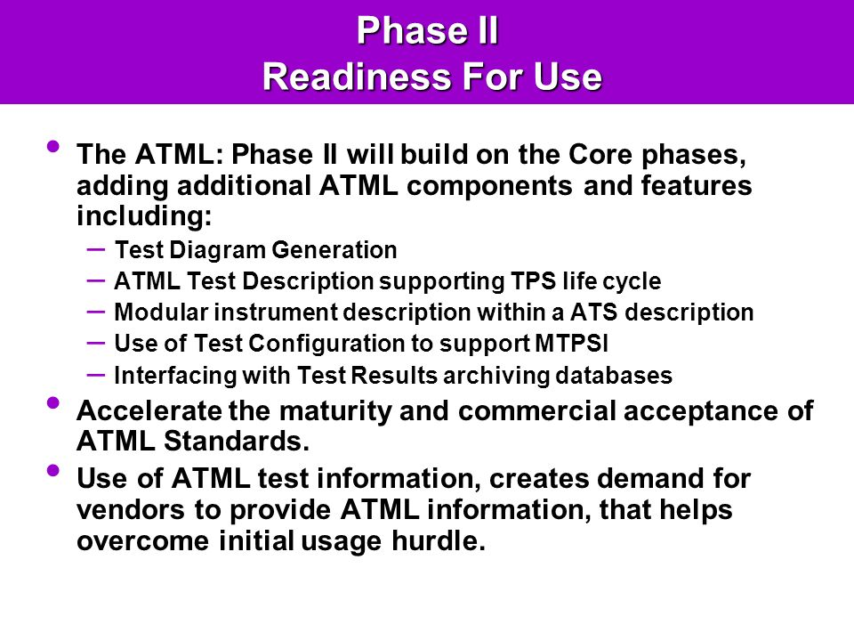Phase II Readiness For Use The ATML: Phase II will build on the Core phases, adding additional ATML components and features including: – Test Diagram Generation – ATML Test Description supporting TPS life cycle – Modular instrument description within a ATS description – Use of Test Configuration to support MTPSI – Interfacing with Test Results archiving databases Accelerate the maturity and commercial acceptance of ATML Standards.