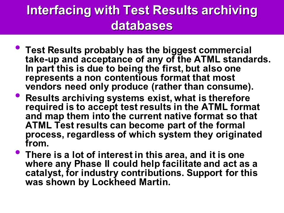Interfacing with Test Results archiving databases Test Results probably has the biggest commercial take-up and acceptance of any of the ATML standards.