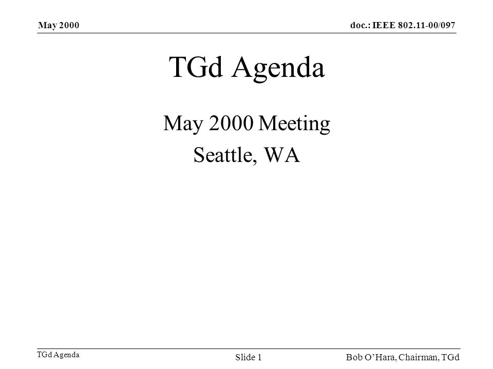 doc.: IEEE 802.11-00/097 TGd Agenda May 2000 Bob OHara, Chairman, TGdSlide 1 TGd Agenda May 2000 Meeting Seattle, WA