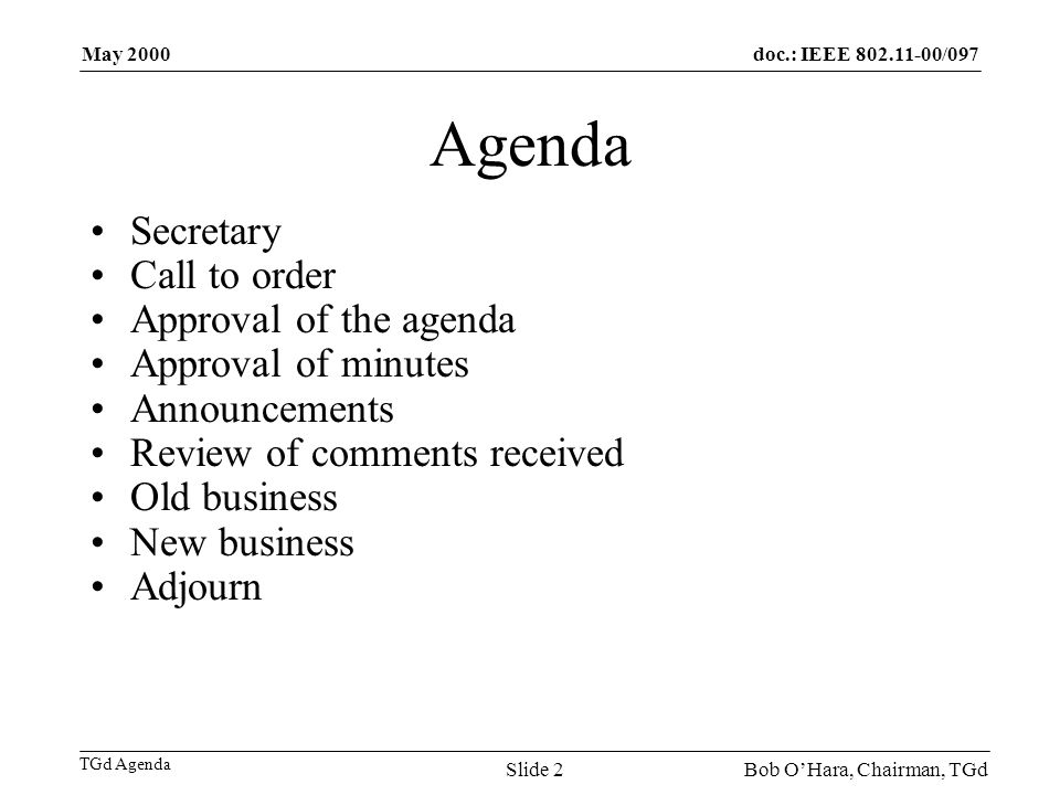 doc.: IEEE /097 TGd Agenda May 2000 Bob OHara, Chairman, TGdSlide 2 Agenda Secretary Call to order Approval of the agenda Approval of minutes Announcements Review of comments received Old business New business Adjourn