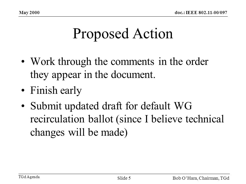 doc.: IEEE /097 TGd Agenda May 2000 Bob OHara, Chairman, TGdSlide 5 Proposed Action Work through the comments in the order they appear in the document.