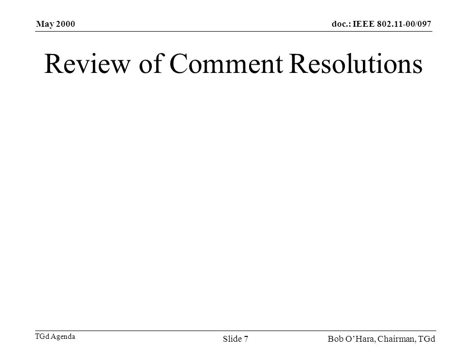 doc.: IEEE /097 TGd Agenda May 2000 Bob OHara, Chairman, TGdSlide 7 Review of Comment Resolutions