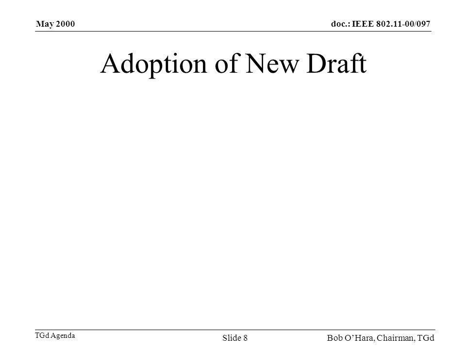 doc.: IEEE 802.11-00/097 TGd Agenda May 2000 Bob OHara, Chairman, TGdSlide 8 Adoption of New Draft