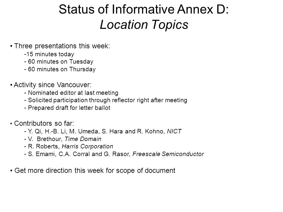 Status of Informative Annex D: Location Topics Three presentations this week: -15 minutes today - 60 minutes on Tuesday - 60 minutes on Thursday Activity since Vancouver: - Nominated editor at last meeting - Solicited participation through reflector right after meeting - Prepared draft for letter ballot Contributors so far: - Y.