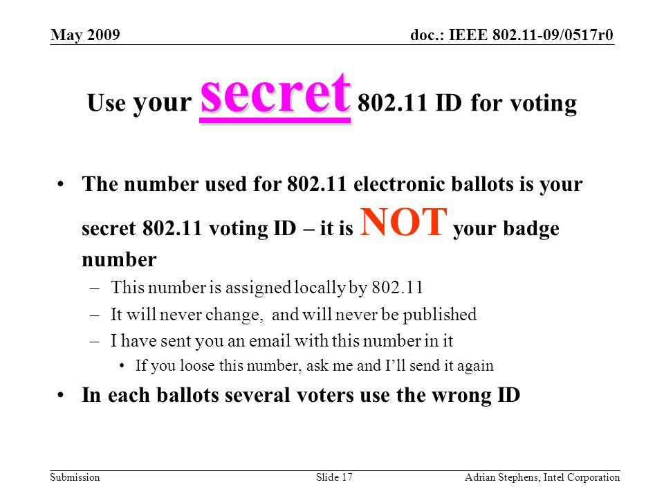 doc.: IEEE 802.11-09/0517r0 Submission May 2009 Adrian Stephens, Intel CorporationSlide 17 secret Use your secret 802.11 ID for voting The number used